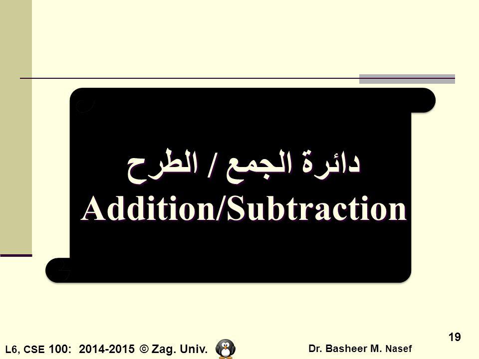 L6, CSE 100: 2014-2015 © Zag. Univ. Dr. Basheer M. Nasef 19 دائرة الجمع / الطرح Addition/Subtraction دائرة الجمع / الطرح Addition/Subtraction