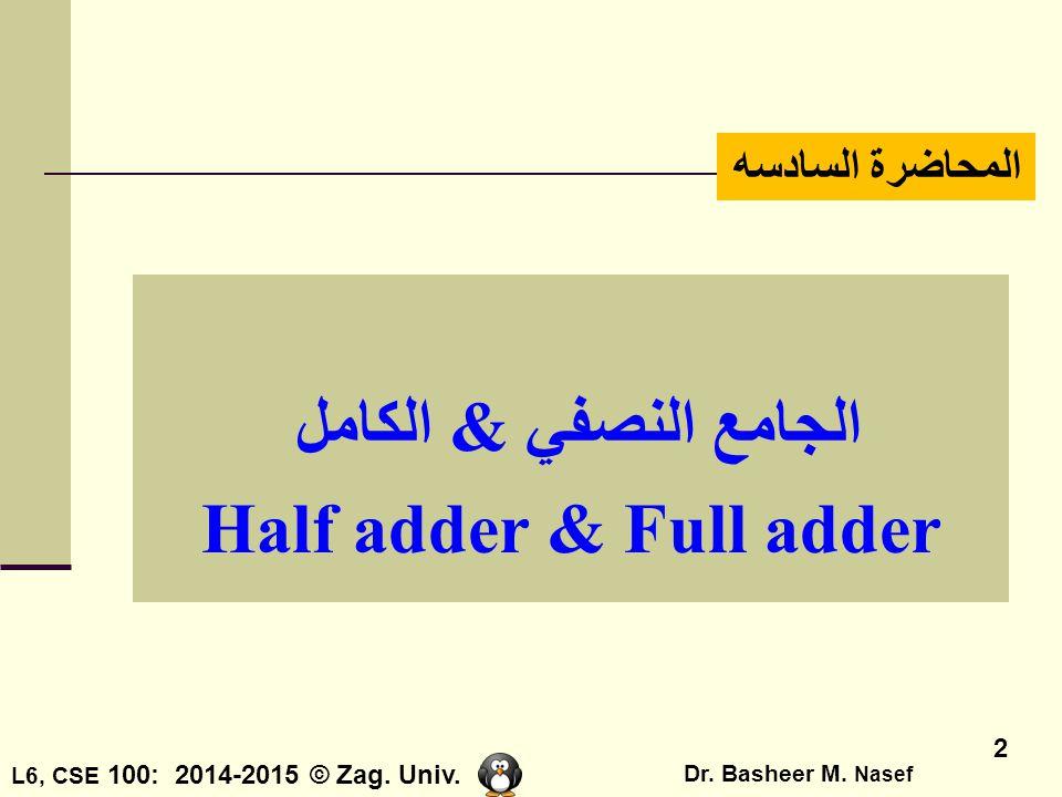 L6, CSE 100: 2014-2015 © Zag. Univ. Dr. Basheer M. Nasef 2 المحاضرة السادسه الجامع النصفي & الكامل Half adder & Full adder