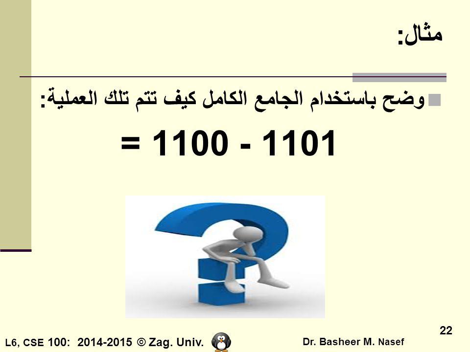 L6, CSE 100: 2014-2015 © Zag. Univ. Dr. Basheer M. Nasef 22 مثال: وضح باستخدام الجامع الكامل كيف تتم تلك العملية: 1101 - 1100=