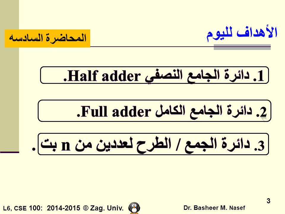 L6, CSE 100: 2014-2015 © Zag. Univ. Dr. Basheer M. Nasef 3 الأهداف لليوم المحاضرة السادسه