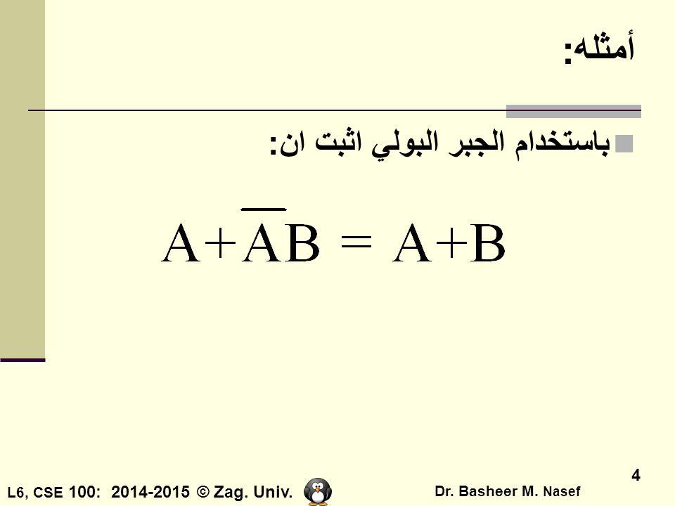 L6, CSE 100: 2014-2015 © Zag. Univ. Dr. Basheer M. Nasef 4 أمثله: باستخدام الجبر البولي اثبت ان:
