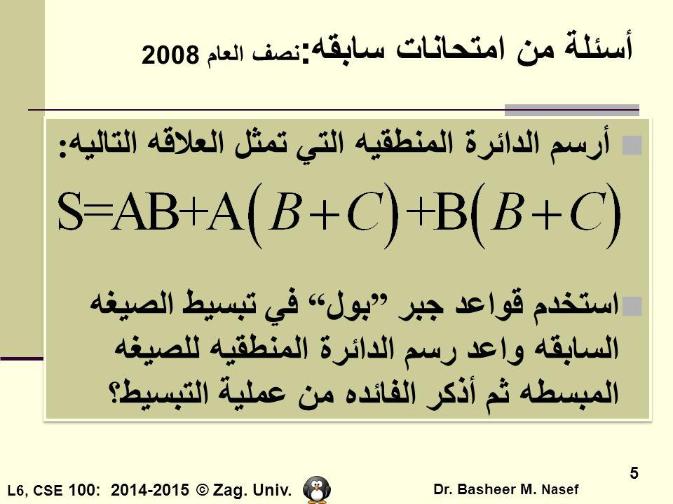 L6, CSE 100: 2014-2015 © Zag. Univ. Dr. Basheer M. Nasef 5 أسئلة من امتحانات سابقه: نصف العام 2008 أرسم الدائرة المنطقيه التي تمثل العلاقه التاليه: اس