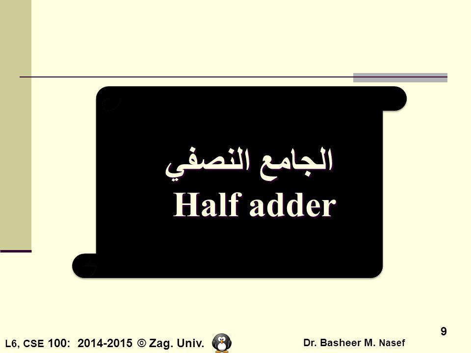 L6, CSE 100: 2014-2015 © Zag. Univ. Dr. Basheer M. Nasef 9 الجامع النصفي Half adder الجامع النصفي Half adder