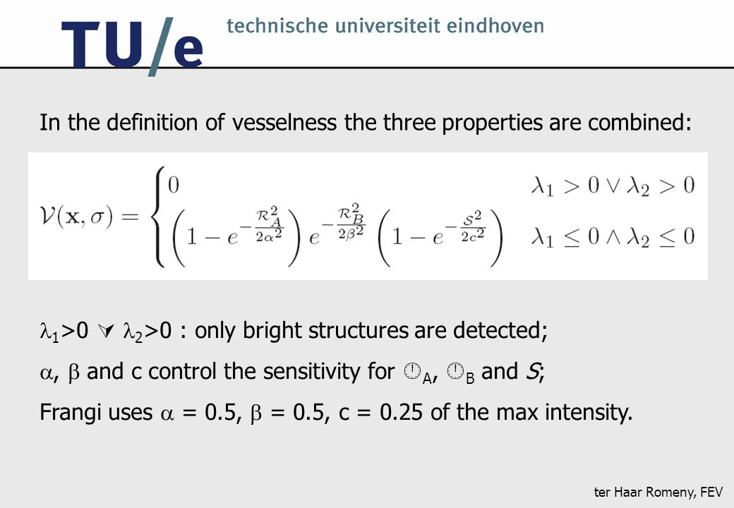 ter Haar Romeny, FEV In the definition of vesselness the three properties are combined: 1 >0  2 >0 : only bright structures are detected; ,  and c control the sensitivity for  A,  B and S; Frangi uses  = 0.5,  = 0.5, c = 0.25 of the max intensity.