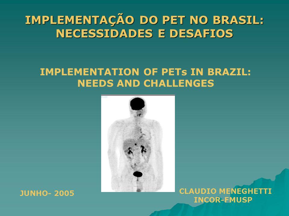 IMPLEMENTAÇÃO DO PET NO BRASIL: NECESSIDADES E DESAFIOS CLAUDIO MENEGHETTI INCOR-FMUSP IMPLEMENTATION OF PETs IN BRAZIL: NEEDS AND CHALLENGES JUNHO- 2005