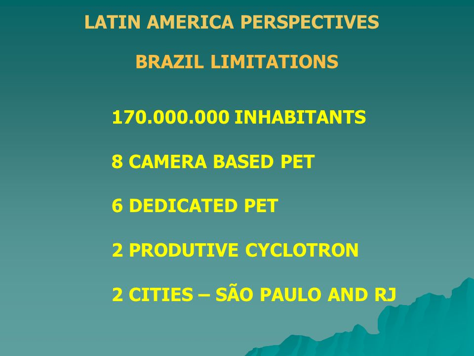 LATIN AMERICA PERSPECTIVES BRAZIL LIMITATIONS 170.000.000 INHABITANTS 8 CAMERA BASED PET 6 DEDICATED PET 2 PRODUTIVE CYCLOTRON 2 CITIES – SÃO PAULO AN