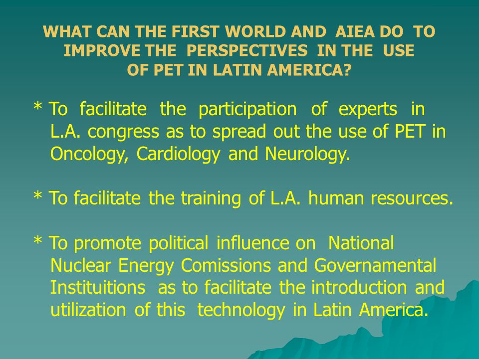 WHAT CAN THE FIRST WORLD AND AIEA DO TO IMPROVE THE PERSPECTIVES IN THE USE OF PET IN LATIN AMERICA? * To facilitate the participation of experts in L