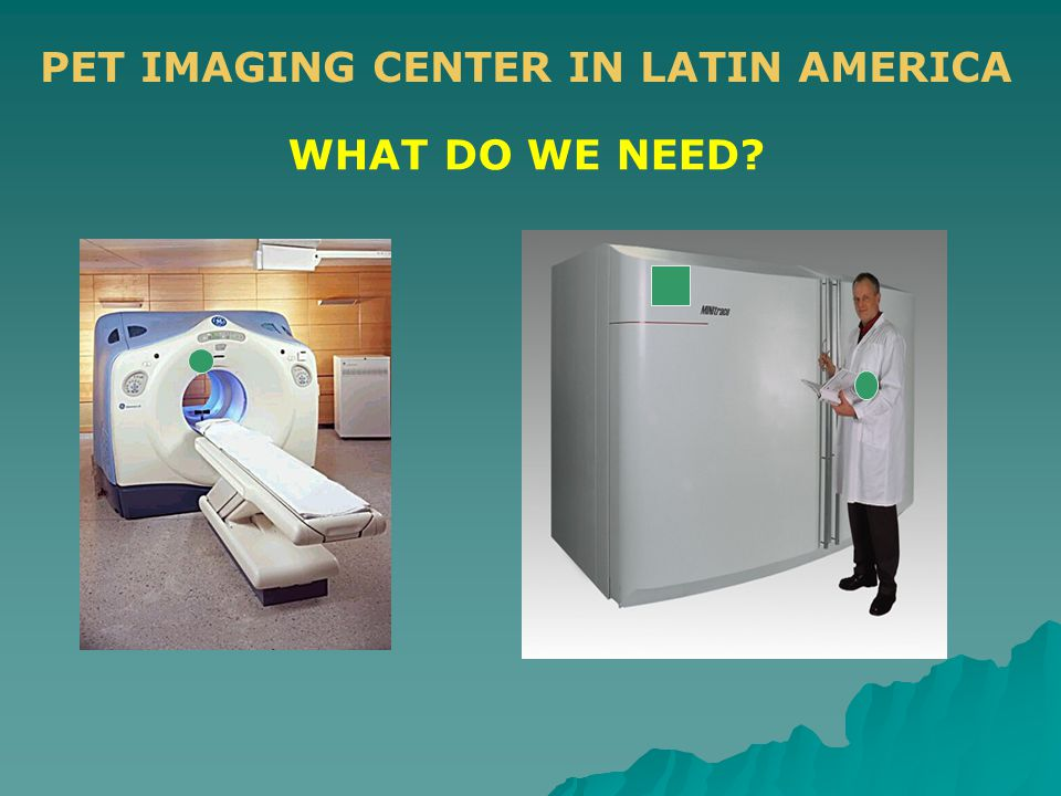 PET IMAGING CENTER IN LATIN AMERICA WHAT DO WE NEED?