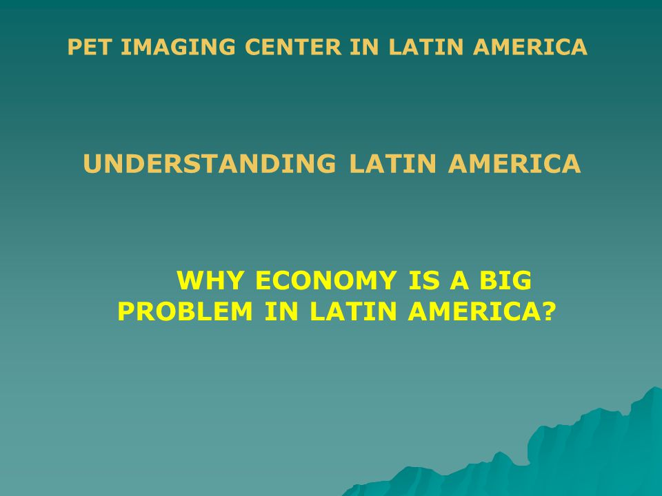 PET IMAGING CENTER IN LATIN AMERICA UNDERSTANDING LATIN AMERICA WHY ECONOMY IS A BIG PROBLEM IN LATIN AMERICA?