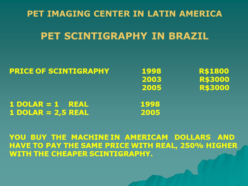 PET IMAGING CENTER IN LATIN AMERICA PRICE OF SCINTIGRAPHY 1998 R$1800 2003 R$3000 2005 R$3000 1 DOLAR = 1 REAL 1998 1 DOLAR = 2,5 REAL 2005 YOU BUY TH
