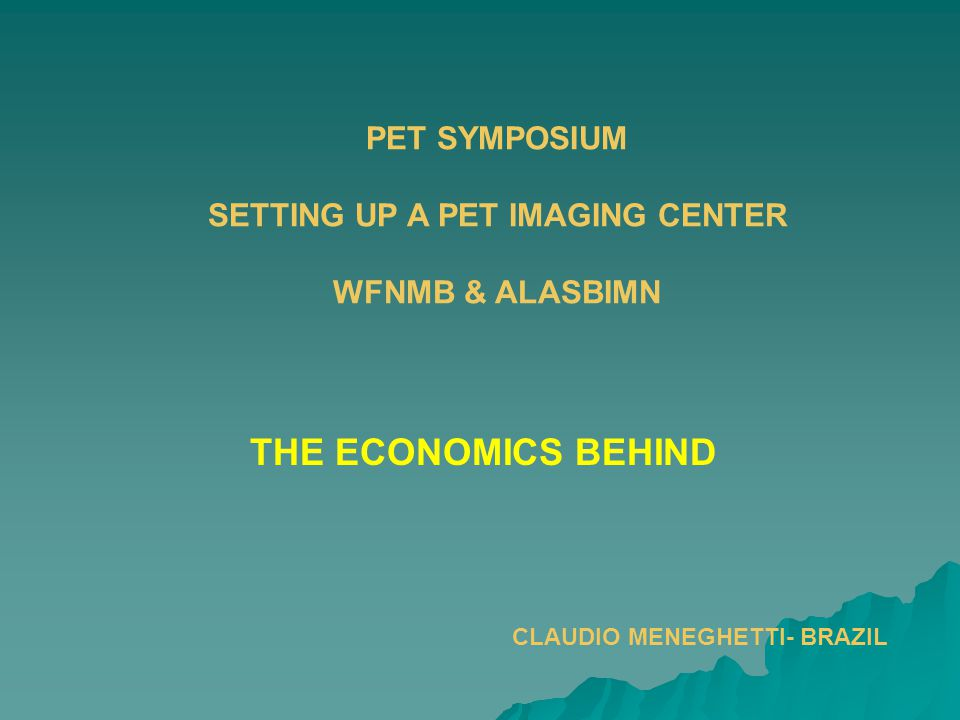 PET SYMPOSIUM SETTING UP A PET IMAGING CENTER WFNMB & ALASBIMN THE ECONOMICS BEHIND CLAUDIO MENEGHETTI- BRAZIL