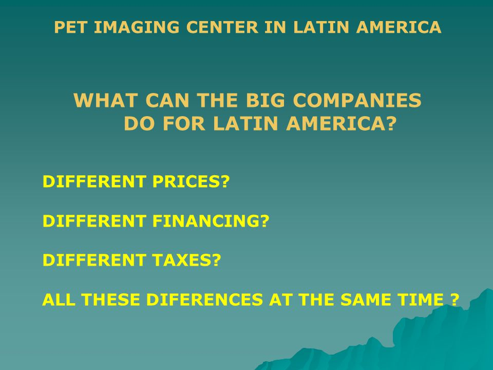 PET IMAGING CENTER IN LATIN AMERICA WHAT CAN THE BIG COMPANIES DO FOR LATIN AMERICA? DIFFERENT PRICES? DIFFERENT FINANCING? DIFFERENT TAXES? ALL THESE