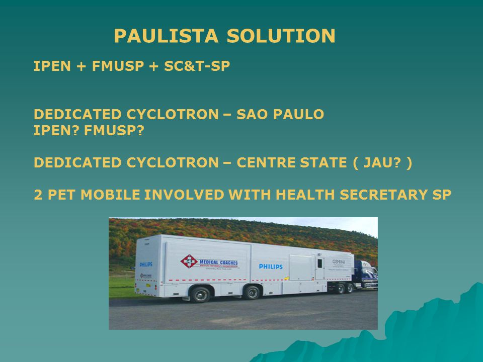 PAULISTA SOLUTION IPEN + FMUSP + SC&T-SP DEDICATED CYCLOTRON – SAO PAULO IPEN? FMUSP? DEDICATED CYCLOTRON – CENTRE STATE ( JAU? ) 2 PET MOBILE INVOLVE