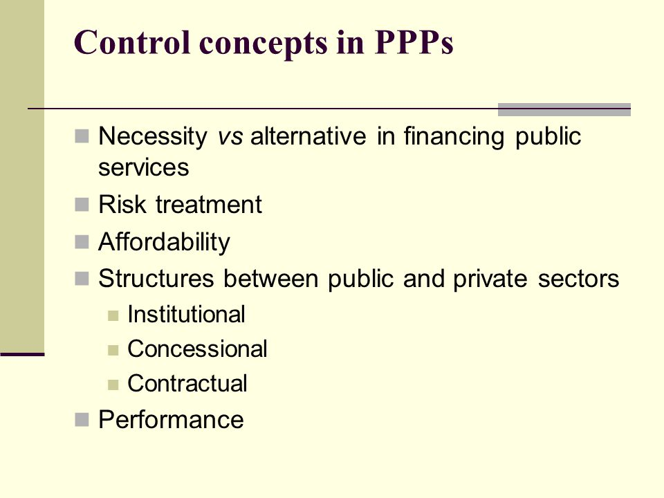 Control concepts in PPPs Necessity vs alternative in financing public services Risk treatment Affordability Structures between public and private sectors Institutional Concessional Contractual Performance