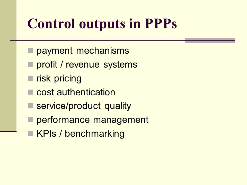 Control outputs in PPPs payment mechanisms profit / revenue systems risk pricing cost authentication service/product quality performance management KPIs / benchmarking