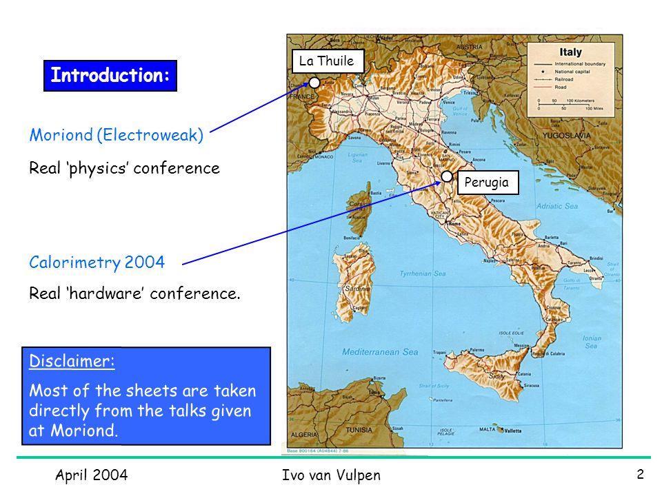April 2004Ivo van Vulpen 2 Introduction: Moriond (Electroweak) La Thuile Calorimetry 2004 Perugia Real 'hardware' conference.