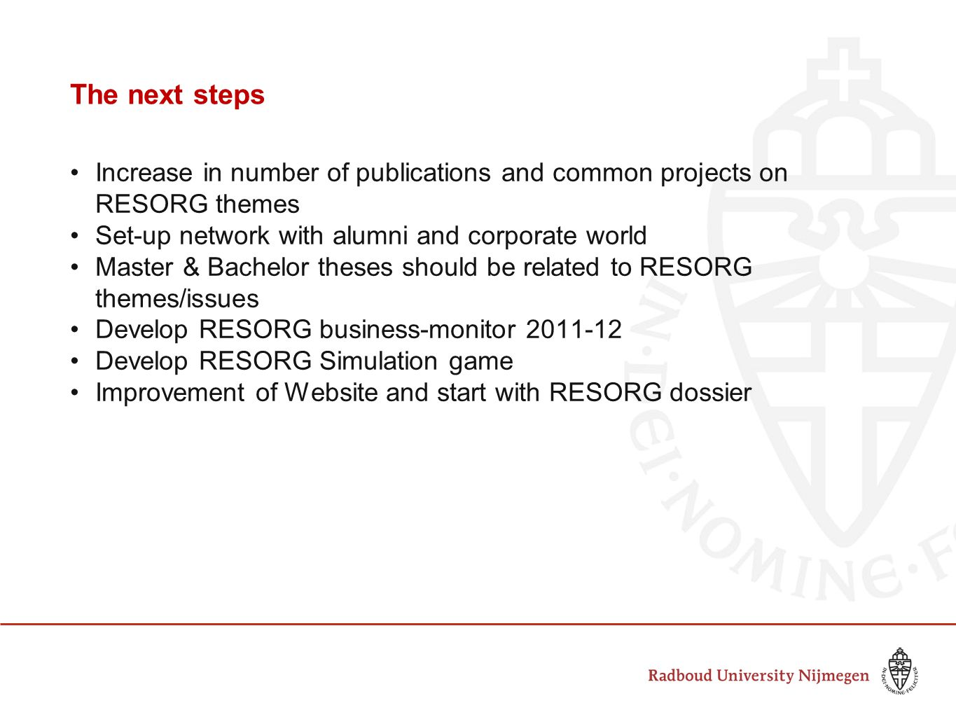 The next steps Increase in number of publications and common projects on RESORG themes Set-up network with alumni and corporate world Master & Bachelor theses should be related to RESORG themes/issues Develop RESORG business-monitor 2011-12 Develop RESORG Simulation game Improvement of Website and start with RESORG dossier