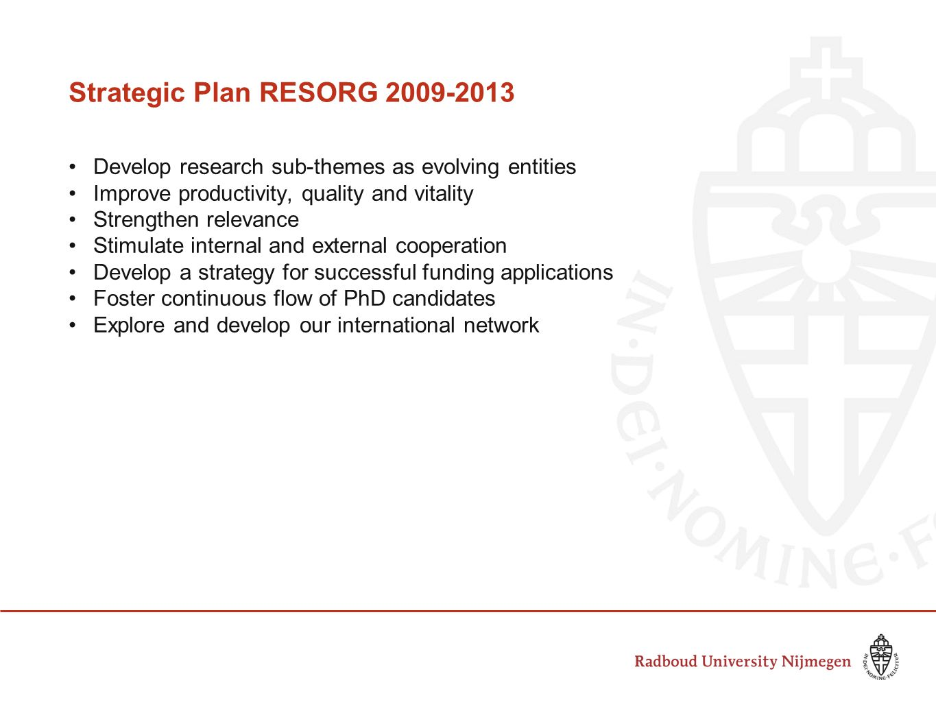Strategic Plan RESORG Develop research sub-themes as evolving entities Improve productivity, quality and vitality Strengthen relevance Stimulate internal and external cooperation Develop a strategy for successful funding applications Foster continuous flow of PhD candidates Explore and develop our international network