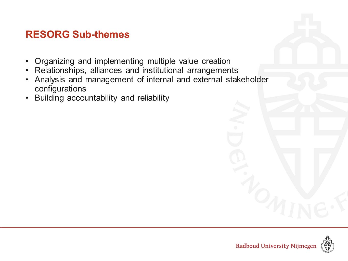 RESORG Sub-themes Organizing and implementing multiple value creation Relationships, alliances and institutional arrangements Analysis and management of internal and external stakeholder configurations Building accountability and reliability