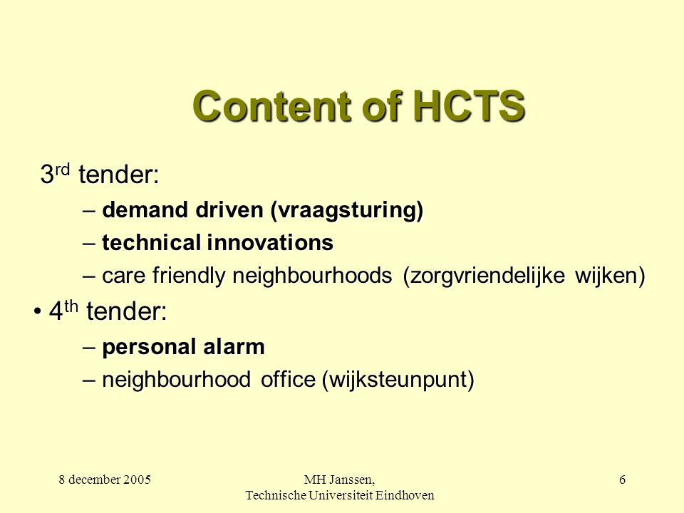 8 december 2005MH Janssen, Technische Universiteit Eindhoven 6 Content of HCTS 3 rd tender: 3 rd tender: – demand driven (vraagsturing) – technical innovations – care friendly neighbourhoods (zorgvriendelijke wijken) 4 th tender: 4 th tender: – personal alarm – neighbourhood office (wijksteunpunt)