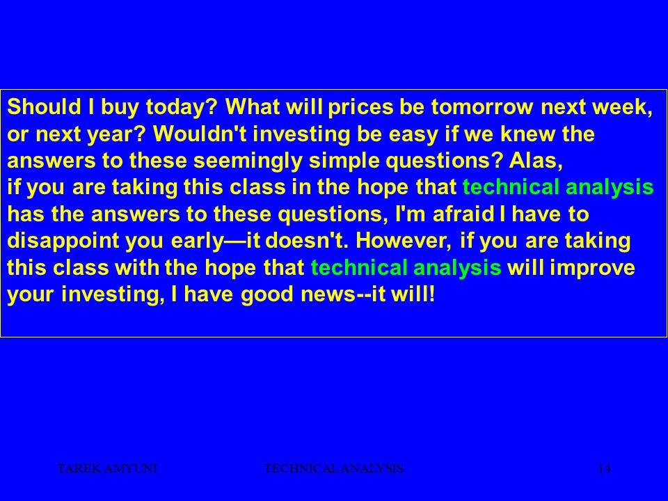 TAREK AMYUNITECHNICAL ANALYSIS14 Should I buy today? What will prices be tomorrow next week, or next year? Wouldn't investing be easy if we knew the a