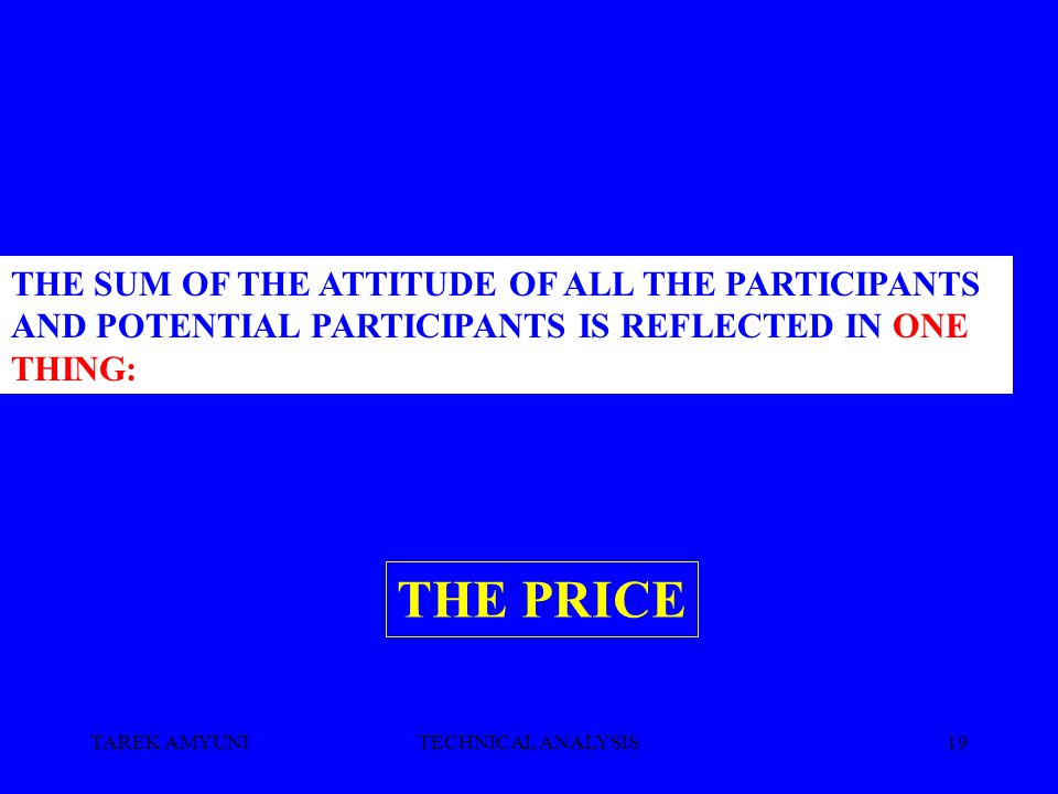 TAREK AMYUNITECHNICAL ANALYSIS19 THE SUM OF THE ATTITUDE OF ALL THE PARTICIPANTS AND POTENTIAL PARTICIPANTS IS REFLECTED IN ONE THING: THE PRICE