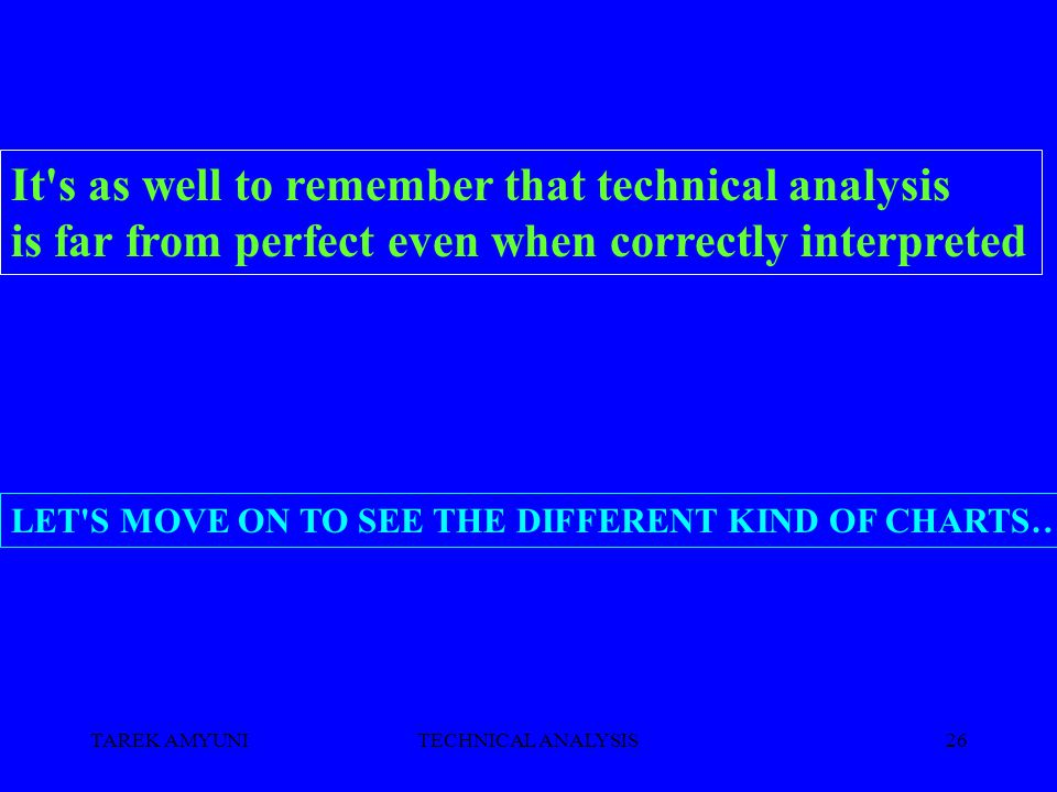 TAREK AMYUNITECHNICAL ANALYSIS26 It s as well to remember that technical analysis is far from perfect even when correctly interpreted LET S MOVE ON TO SEE THE DIFFERENT KIND OF CHARTS…