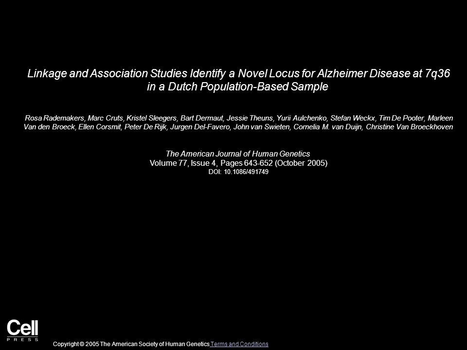 Linkage and Association Studies Identify a Novel Locus for Alzheimer Disease at 7q36 in a Dutch Population-Based Sample Rosa Rademakers, Marc Cruts, Kristel Sleegers, Bart Dermaut, Jessie Theuns, Yurii Aulchenko, Stefan Weckx, Tim De Pooter, Marleen Van den Broeck, Ellen Corsmit, Peter De Rijk, Jurgen Del-Favero, John van Swieten, Cornelia M.