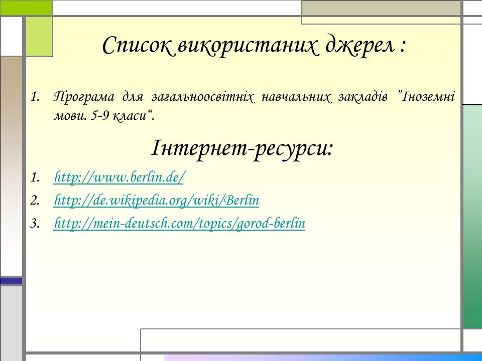 """Список використаних джерел : 1.Програма для загальноосвітніх навчальних закладів """"Іноземні мови. 5-9 класи"""". Інтернет-ресурси: 1.http://www.berlin.de/"""