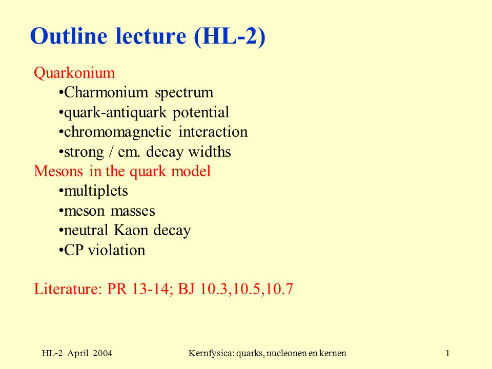 HL-2 April 2004Kernfysica: quarks, nucleonen en kernen1 Outline lecture (HL-2) Quarkonium Charmonium spectrum quark-antiquark potential chromomagnetic interaction strong / em.