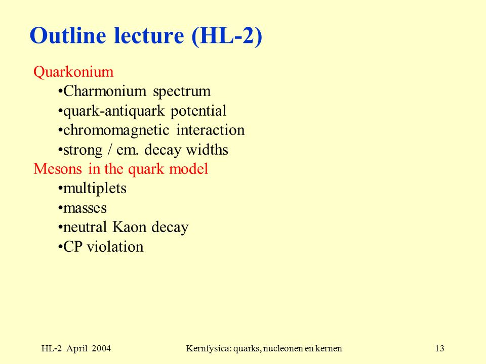 HL-2 April 2004Kernfysica: quarks, nucleonen en kernen13 Outline lecture (HL-2) Quarkonium Charmonium spectrum quark-antiquark potential chromomagnetic interaction strong / em.