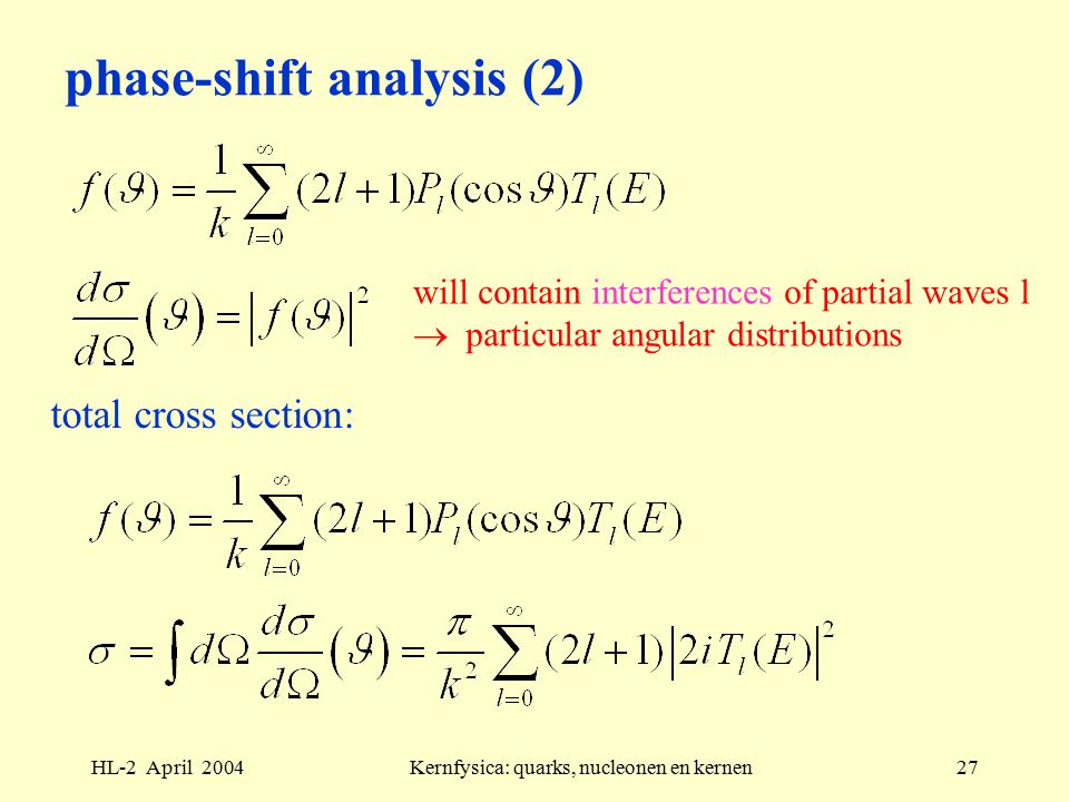 HL-2 April 2004Kernfysica: quarks, nucleonen en kernen27 phase-shift analysis (2) will contain interferences of partial waves l  particular angular distributions total cross section: