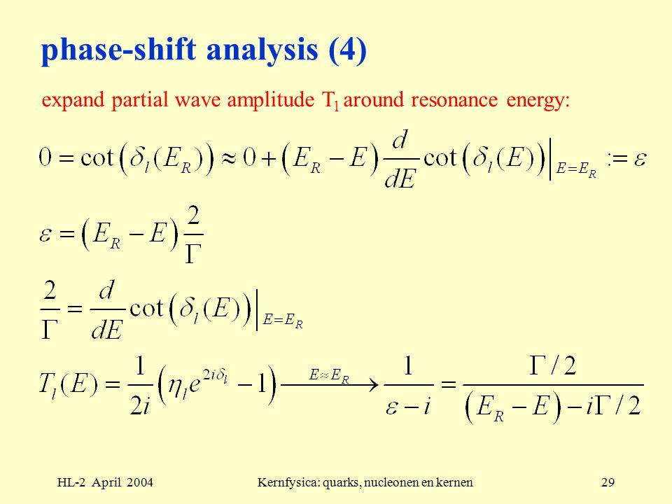 HL-2 April 2004Kernfysica: quarks, nucleonen en kernen29 phase-shift analysis (4) expand partial wave amplitude T l around resonance energy: