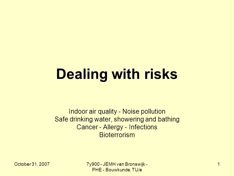 October 31, 20077y900 - JEMH van Bronswijk - PHE - Bouwkunde, TU/e 1 Dealing with risks Indoor air quality - Noise pollution Safe drinking water, showering and bathing Cancer - Allergy - Infections Bioterrorism