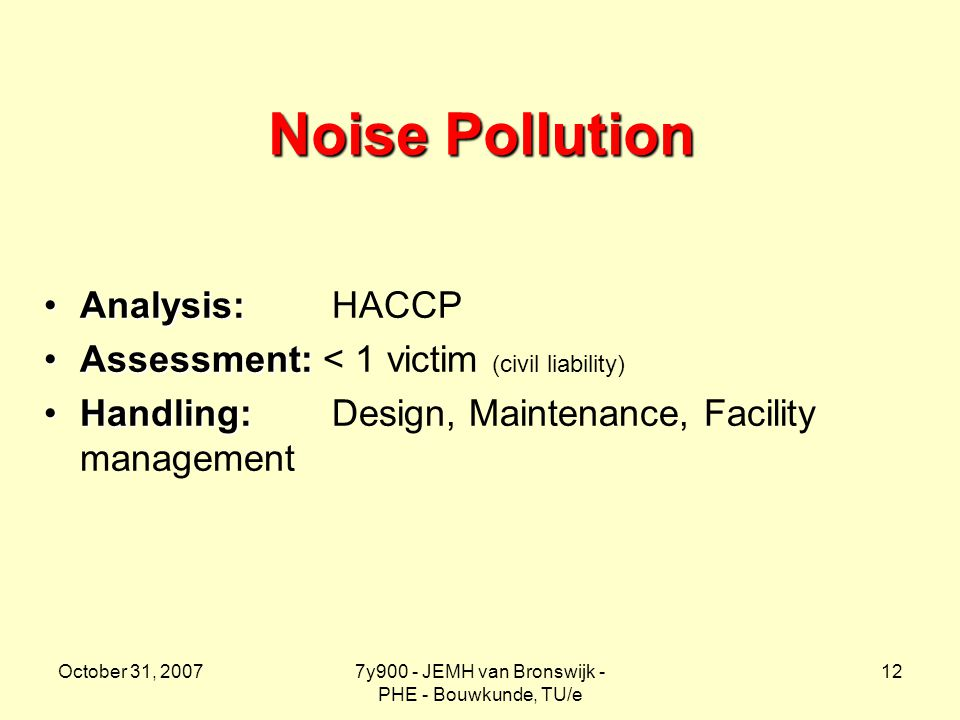 October 31, 20077y900 - JEMH van Bronswijk - PHE - Bouwkunde, TU/e 12 Noise Pollution Analysis:Analysis: HACCP Assessment:Assessment: < 1 victim (civil liability) Handling:Handling: Design, Maintenance, Facility management