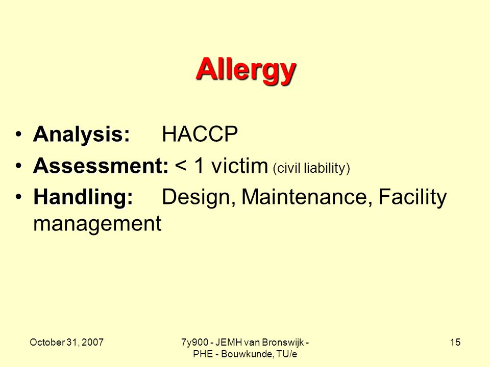 October 31, 20077y900 - JEMH van Bronswijk - PHE - Bouwkunde, TU/e 15 Allergy Analysis:Analysis: HACCP Assessment:Assessment: < 1 victim (civil liability) Handling:Handling: Design, Maintenance, Facility management
