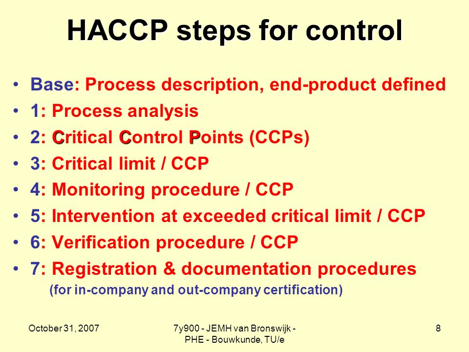 October 31, 20077y900 - JEMH van Bronswijk - PHE - Bouwkunde, TU/e 8 HACCP steps for control Base: Process description, end-product defined 1: Process analysis CCP2: Critical Control Points (CCPs) 3: Critical limit / CCP 4: Monitoring procedure / CCP 5: Intervention at exceeded critical limit / CCP 6: Verification procedure / CCP 7: Registration & documentation procedures (for in-company and out-company certification)