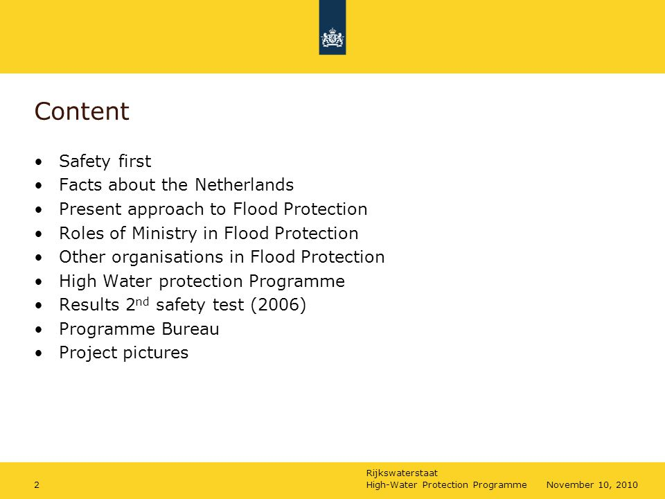 Rijkswaterstaat High-Water Protection Programme2November 10, 2010 Content Safety first Facts about the Netherlands Present approach to Flood Protectio