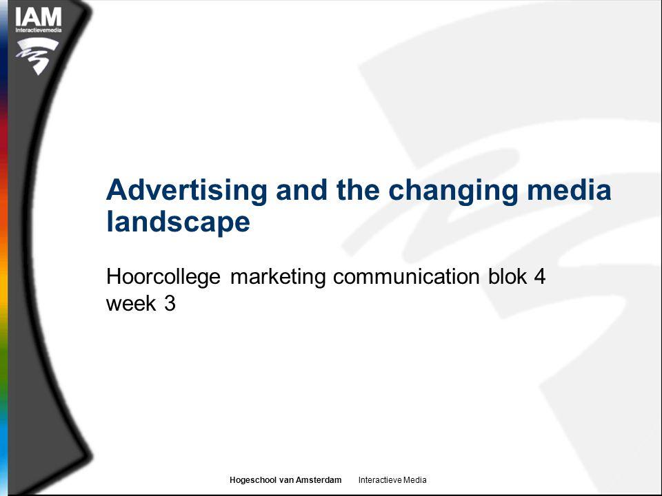 Hogeschool van Amsterdam Interactieve Media Advertising and the changing media landscape Hoorcollege marketing communication blok 4 week 3