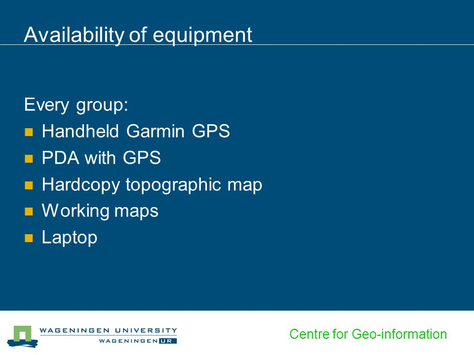 Centre for Geo-information Availability of equipment Every group: Handheld Garmin GPS PDA with GPS Hardcopy topographic map Working maps Laptop