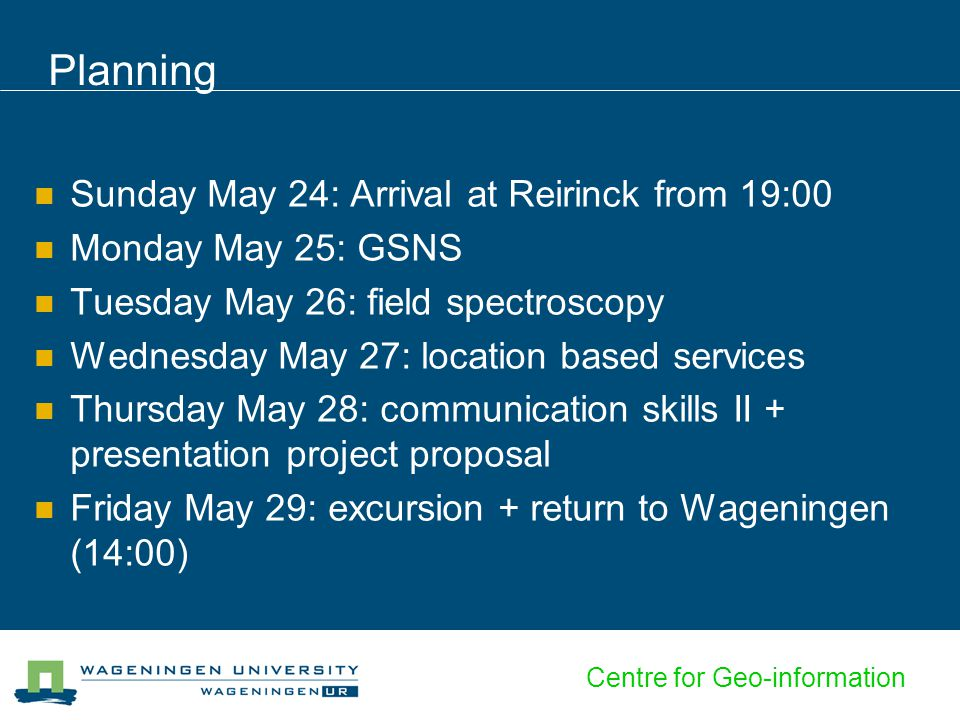 Centre for Geo-information Planning Sunday May 24: Arrival at Reirinck from 19:00 Monday May 25: GSNS Tuesday May 26: field spectroscopy Wednesday May