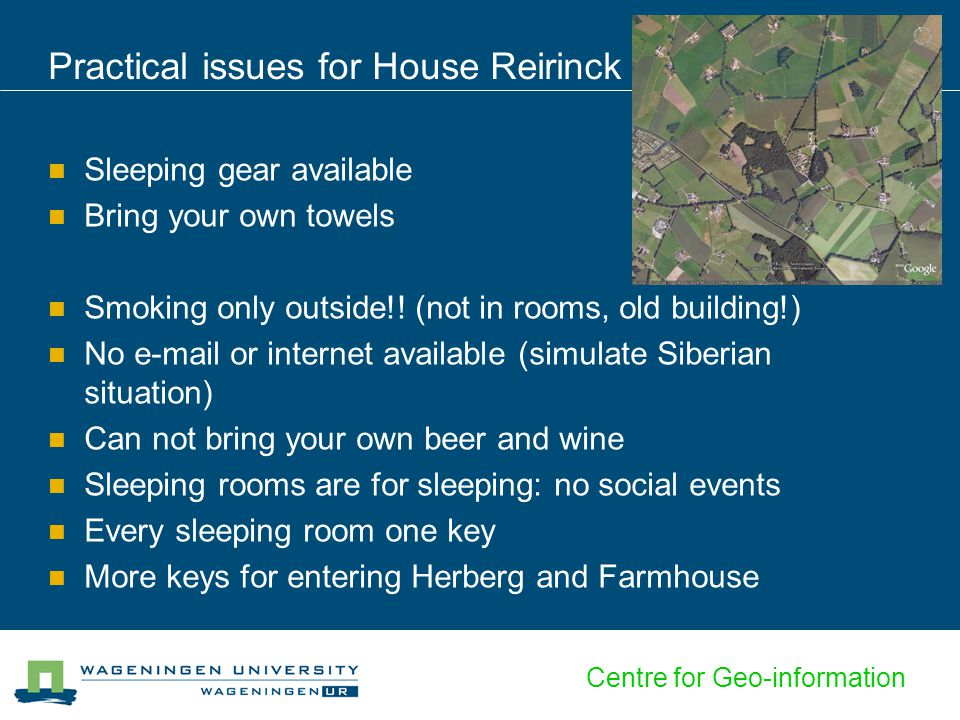 Centre for Geo-information Practical issues for House Reirinck Sleeping gear available Bring your own towels Smoking only outside!! (not in rooms, old