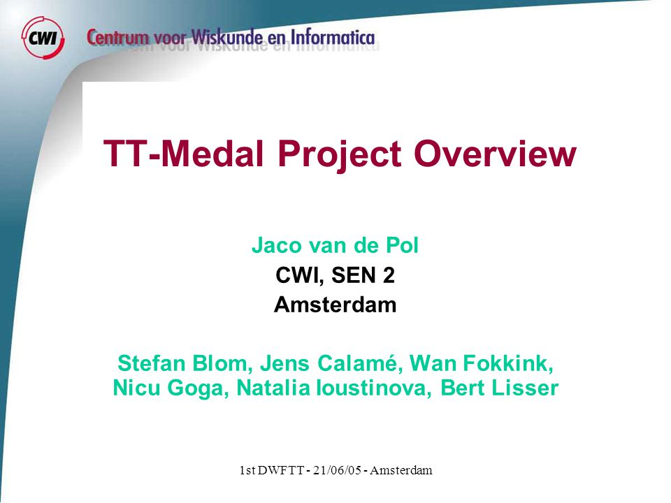 1st DWFTT - 21/06/05 - Amsterdam Project Goals Test & Testing Methodologies for Advanced Languages Goal: Efficient testing techniques for the whole life cycle by: standards, automation, reuse Technologies: UML 2.0 – TTCN-3 – U2TP Apply this ETSI-standard technology to new application domains