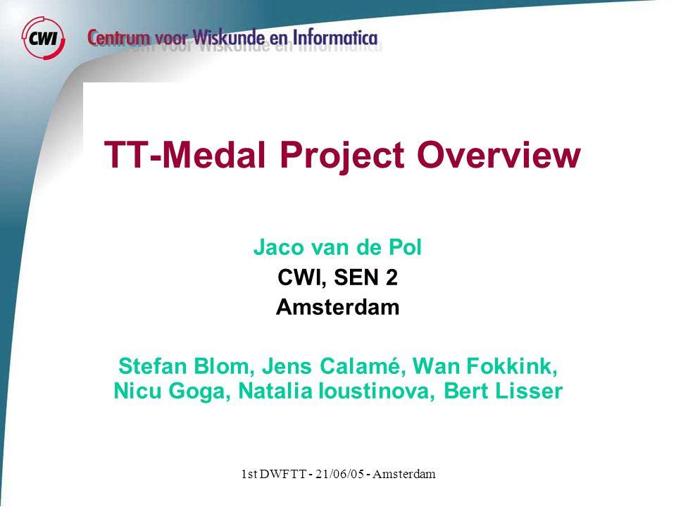 1st DWFTT - 21/06/05 - Amsterdam TT-Medal Project Overview Jaco van de Pol CWI, SEN 2 Amsterdam Stefan Blom, Jens Calamé, Wan Fokkink, Nicu Goga, Natalia Ioustinova, Bert Lisser