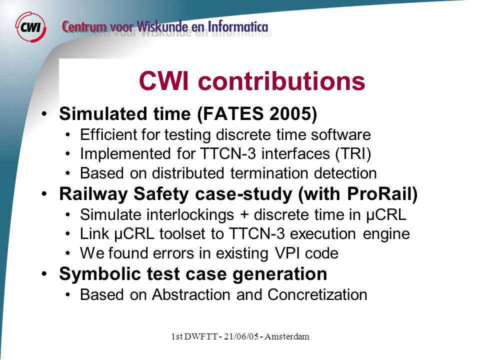 1st DWFTT - 21/06/05 - Amsterdam CWI contributions Simulated time (FATES 2005) Efficient for testing discrete time software Implemented for TTCN-3 interfaces (TRI) Based on distributed termination detection Railway Safety case-study (with ProRail) Simulate interlockings + discrete time in µCRL Link µCRL toolset to TTCN-3 execution engine We found errors in existing VPI code Symbolic test case generation Based on Abstraction and Concretization