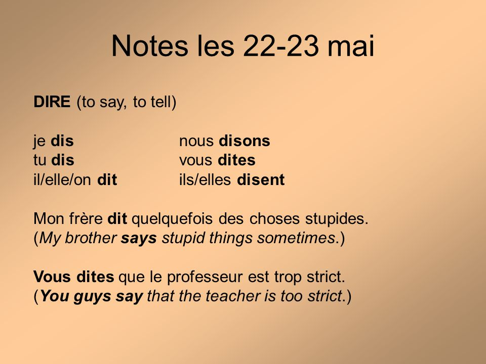 Notes les 22-23 mai DIRE (to say, to tell) je disnous disons tu disvous dites il/elle/on ditils/elles disent Mon frère dit quelquefois des choses stupides.