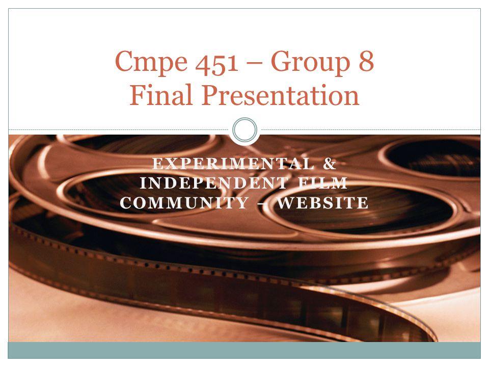 EXPERIMENTAL & INDEPENDENT FILM COMMUNITY – WEBSITE Cmpe 451 – Group 8 Final Presentation