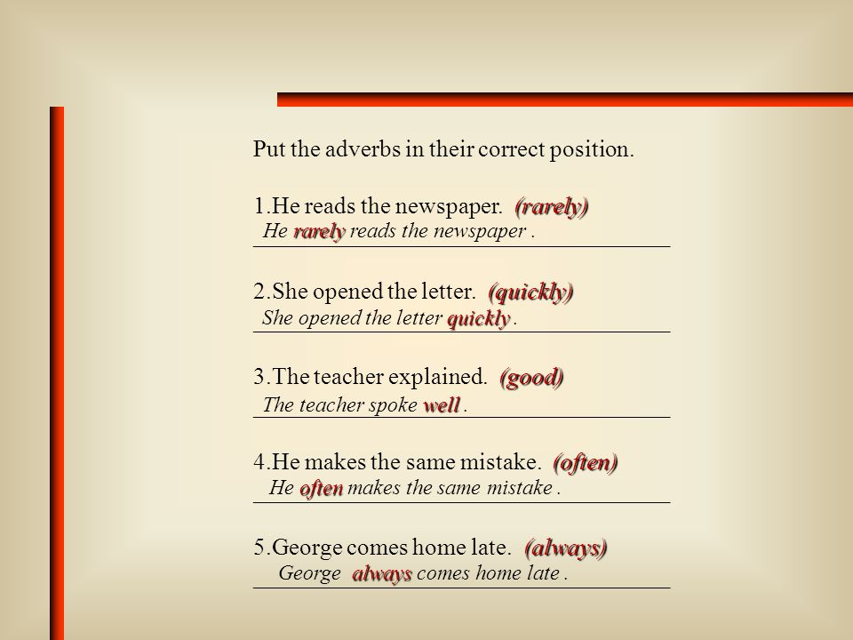 Put in the correct form of the adjective or adverb to complete these sentences.