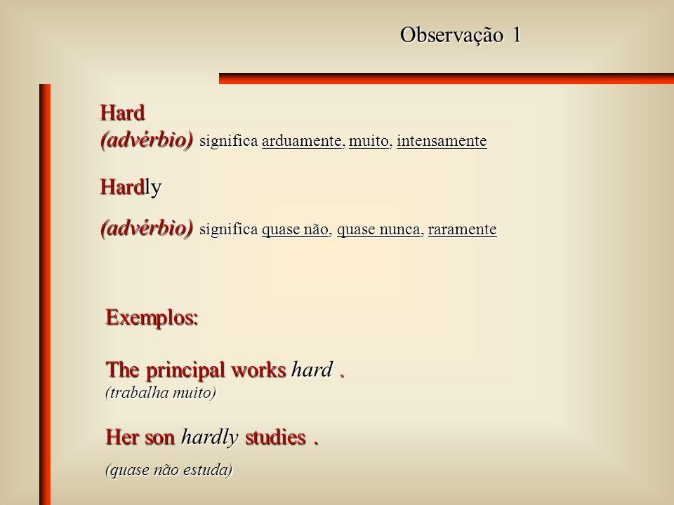 Observação 1 Hard (advérbio) significa arduamente, muito, intensamente The principal works hard.