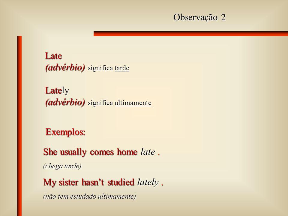 Observação 1 Hard (advérbio) significa arduamente, muito, intensamente The principal works hard. (trabalha muito) Hardly (advérbio) significa quase nã